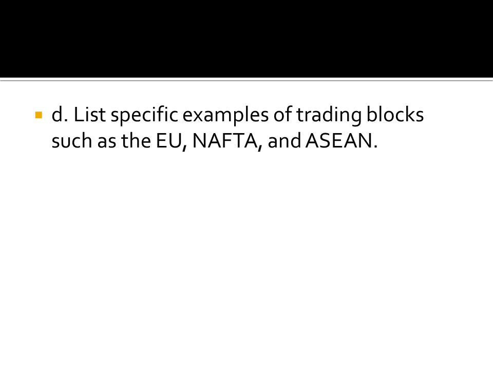 d. List specific examples of trading blocks such as the EU, NAFTA, and ASEAN.