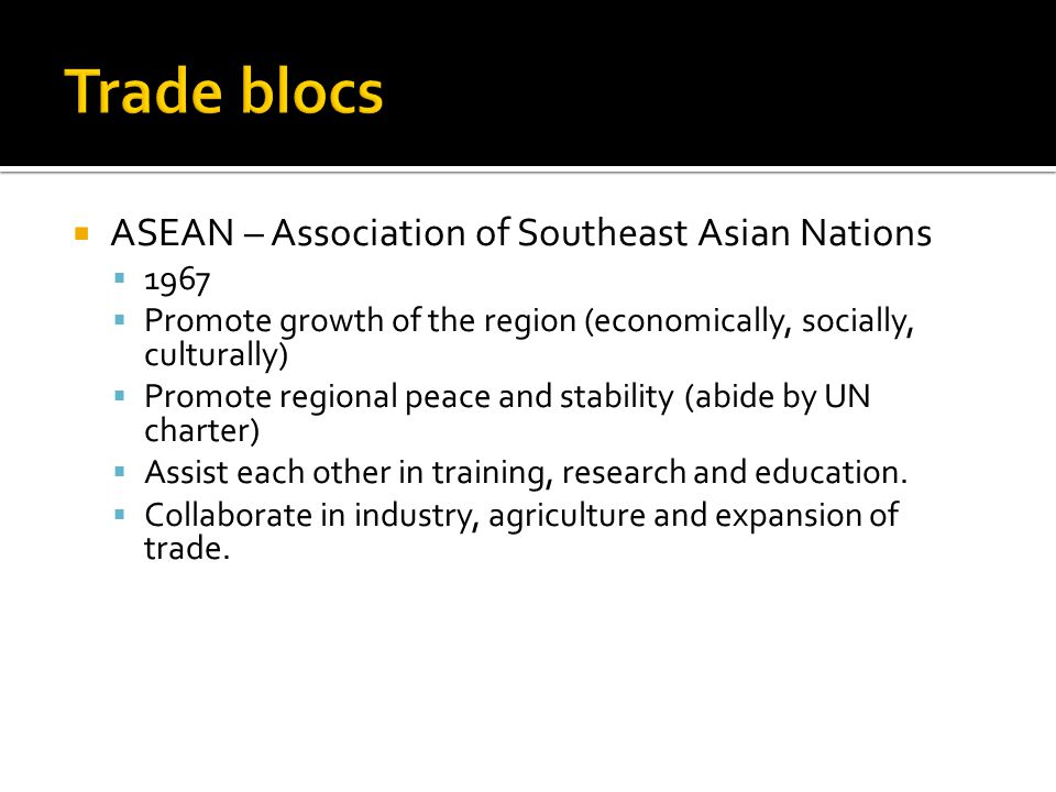 Trade blocs ASEAN – Association of Southeast Asian Nations 1967