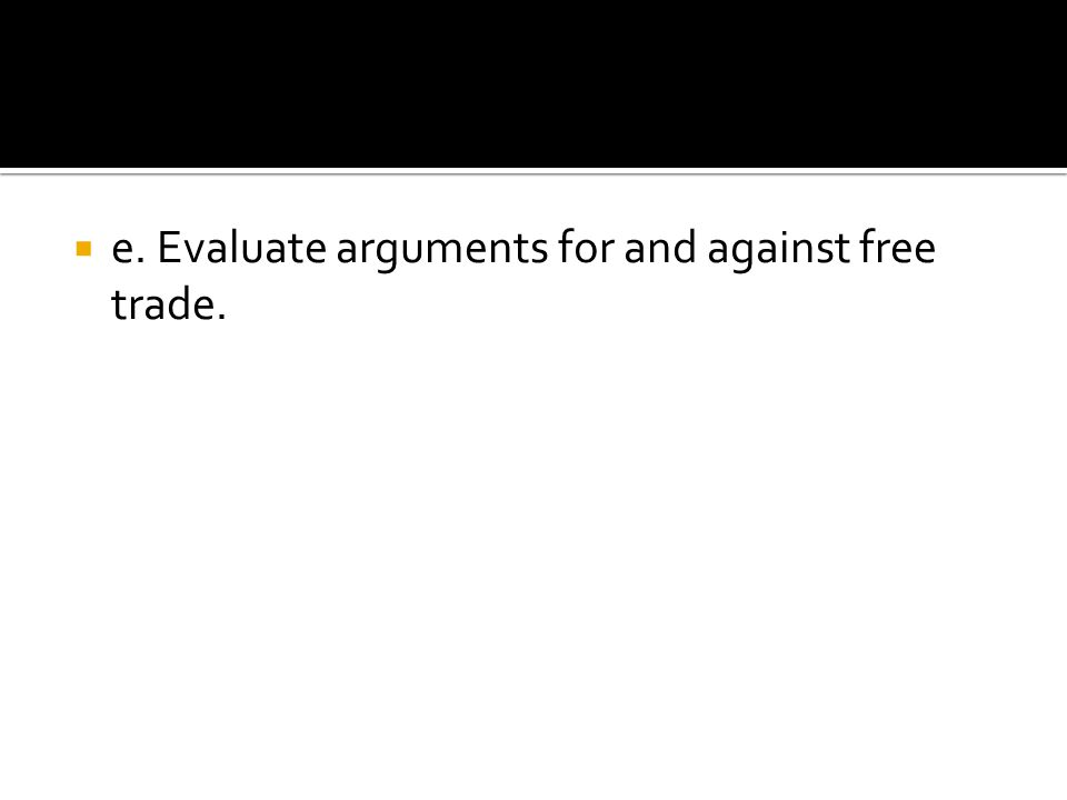 e. Evaluate arguments for and against free trade.