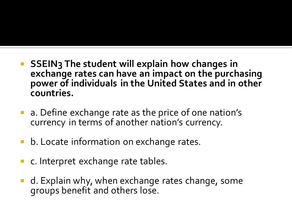 SSEIN3 The student will explain how changes in exchange rates can have an impact on the purchasing power of individuals in the United States and in other countries.