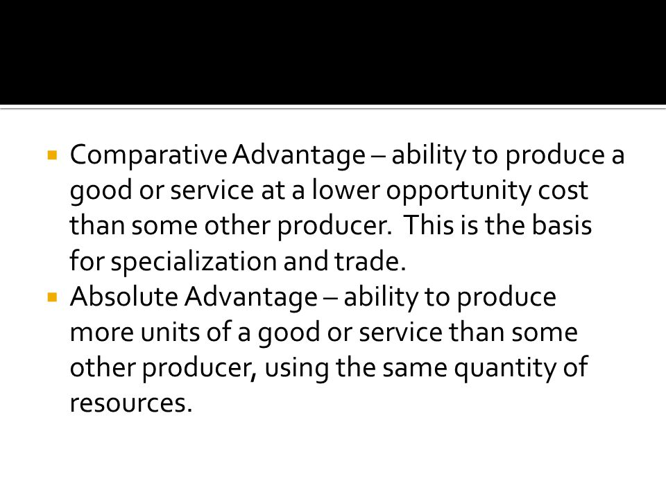 Comparative Advantage – ability to produce a good or service at a lower opportunity cost than some other producer. This is the basis for specialization and trade.