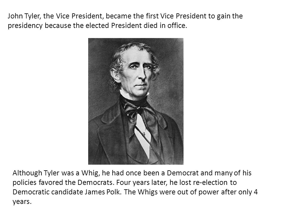 John Tyler, the Vice President, became the first Vice President to gain the presidency because the elected President died in office.