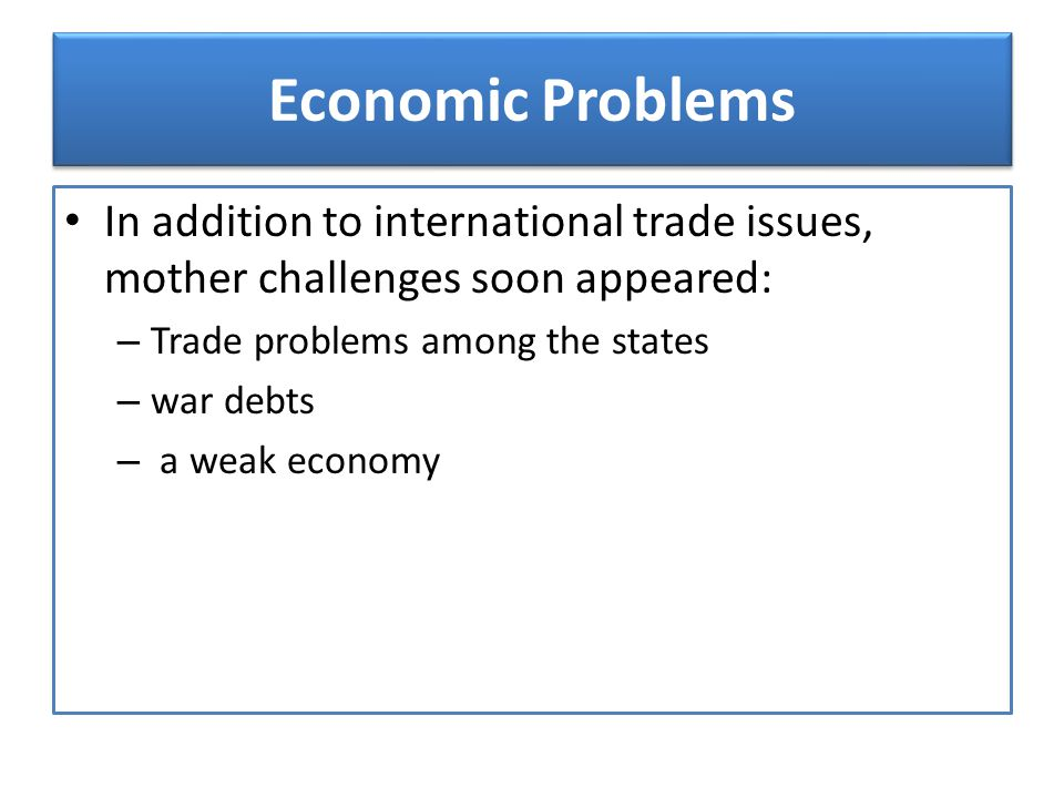 Economic Problems In addition to international trade issues, mother challenges soon appeared: Trade problems among the states.
