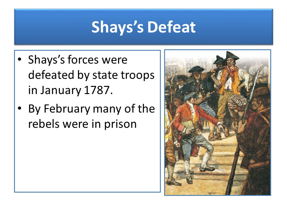 Shays's Defeat Shays's forces were defeated by state troops in January 1787.