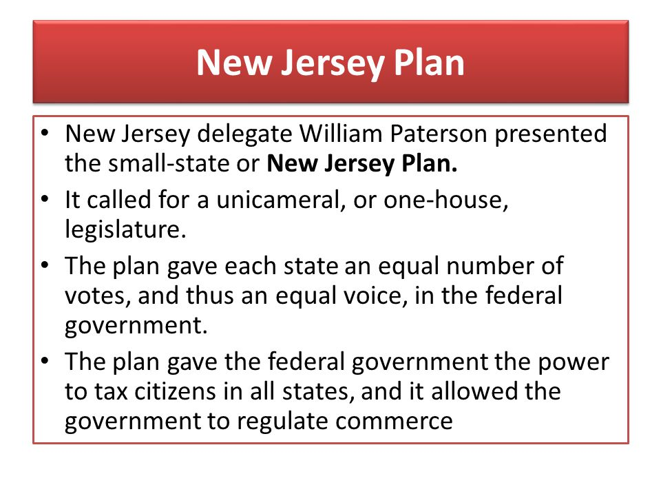 New Jersey Plan New Jersey delegate William Paterson presented the small-state or New Jersey Plan.
