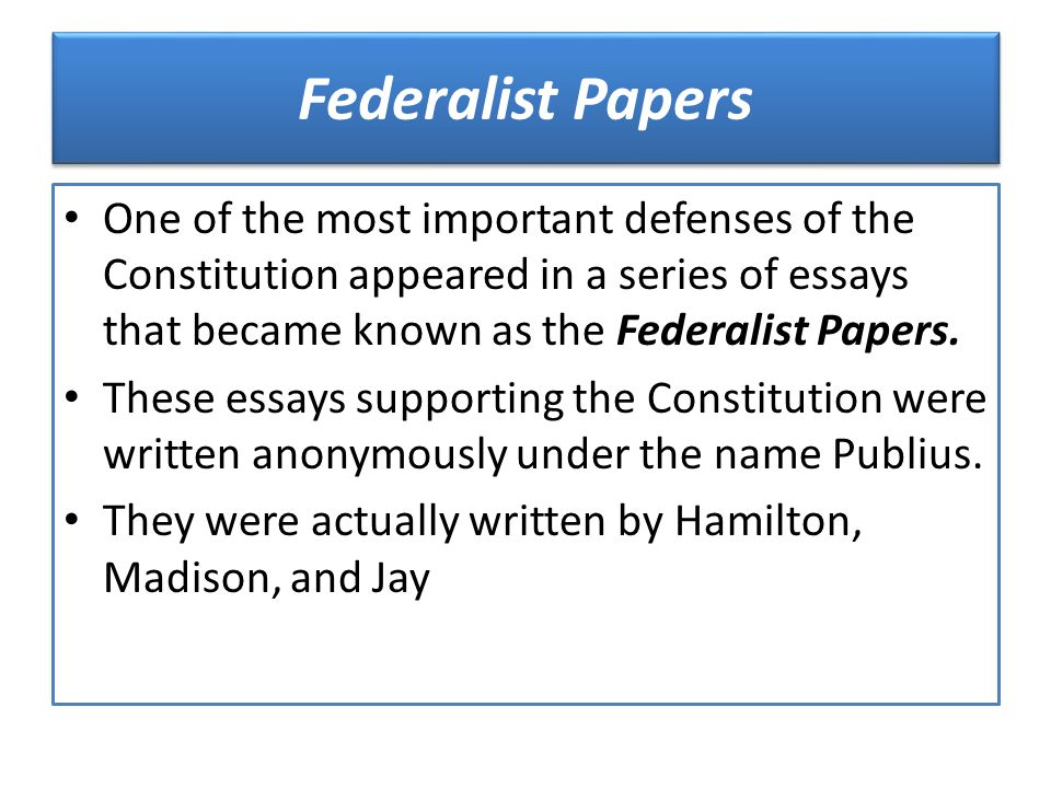 Federalist Papers One of the most important defenses of the Constitution appeared in a series of essays that became known as the Federalist Papers.