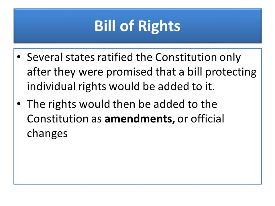 Bill of Rights Several states ratified the Constitution only after they were promised that a bill protecting individual rights would be added to it.