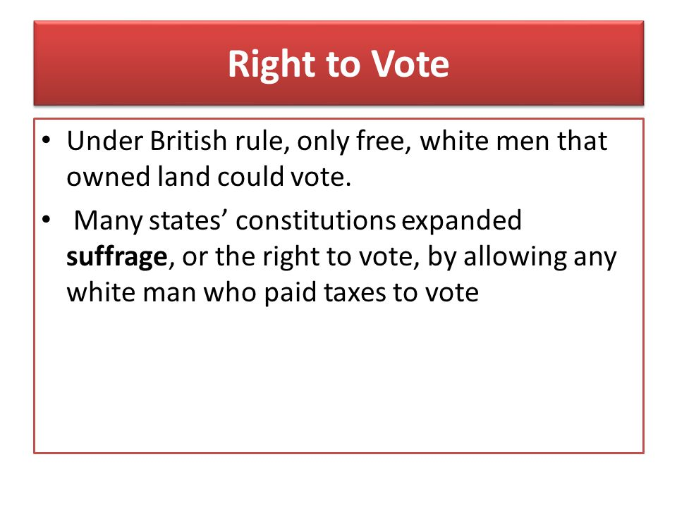 Right to Vote Under British rule, only free, white men that owned land could vote.