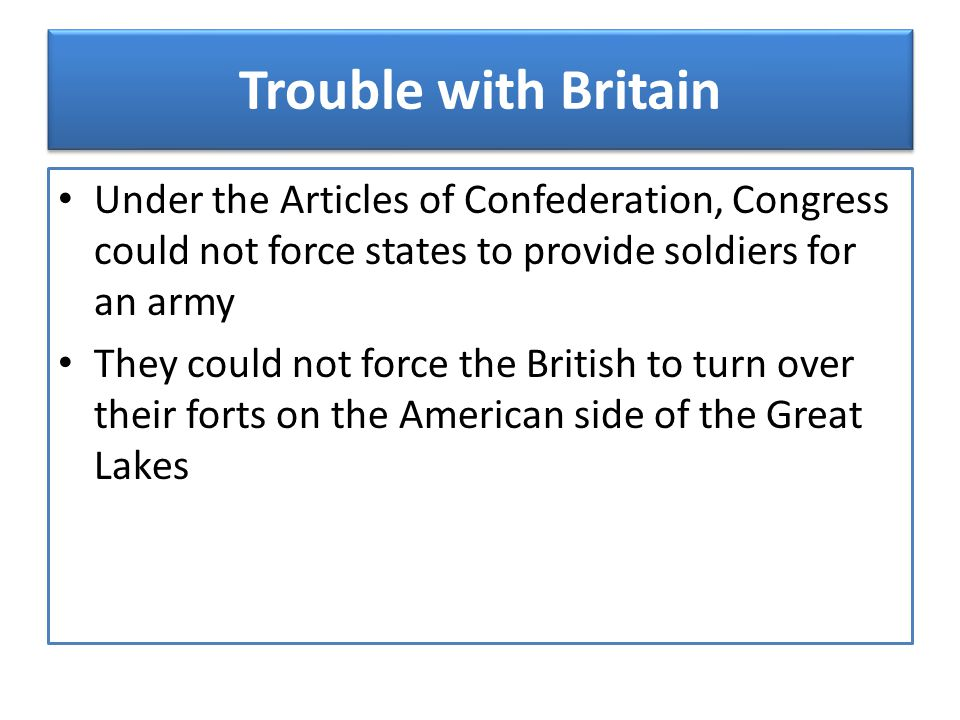 Trouble with Britain Under the Articles of Confederation, Congress could not force states to provide soldiers for an army.