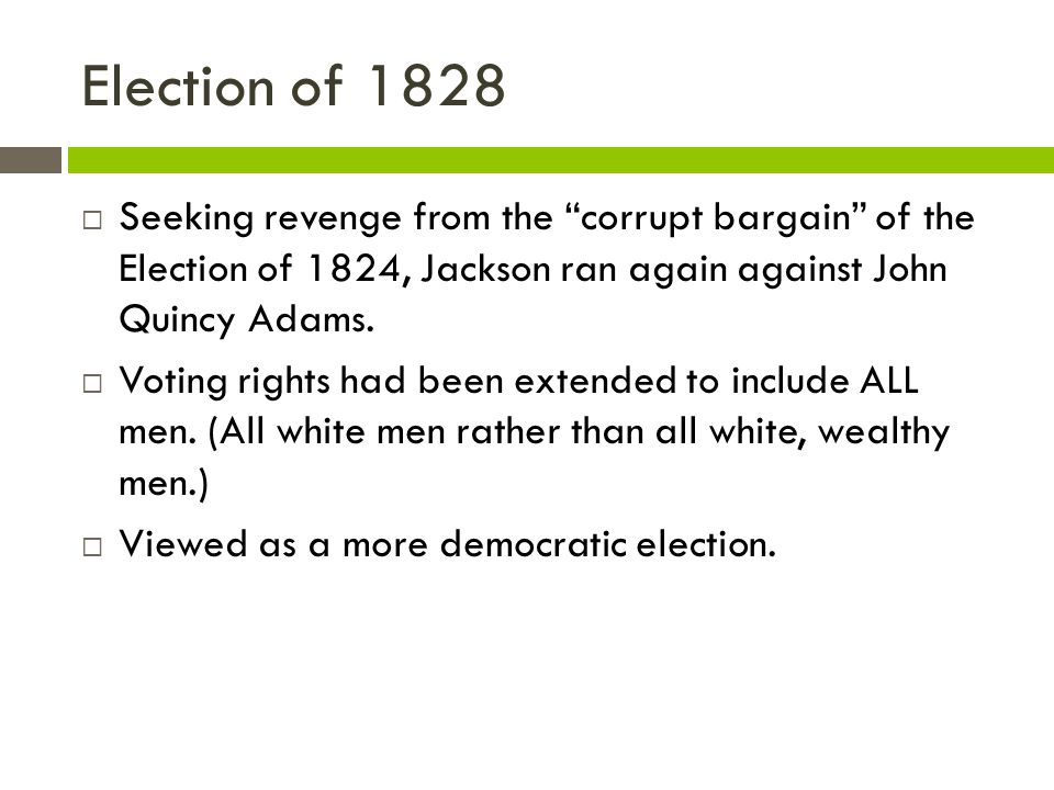 Election of 1828 Seeking revenge from the corrupt bargain of the Election of 1824, Jackson ran again against John Quincy Adams.