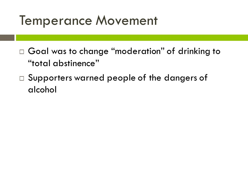 Temperance Movement Goal was to change moderation of drinking to total abstinence Supporters warned people of the dangers of alcohol.