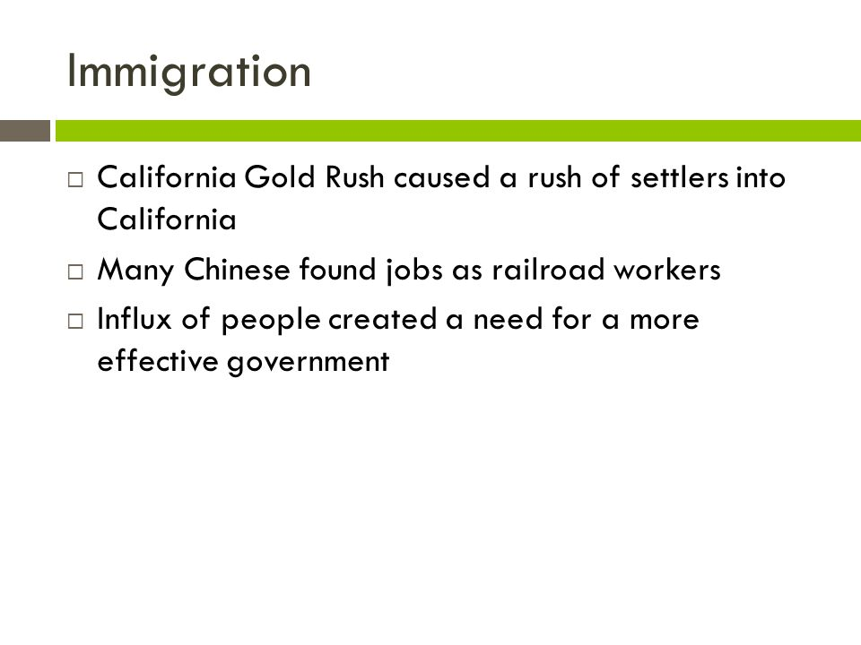 Immigration California Gold Rush caused a rush of settlers into California. Many Chinese found jobs as railroad workers.