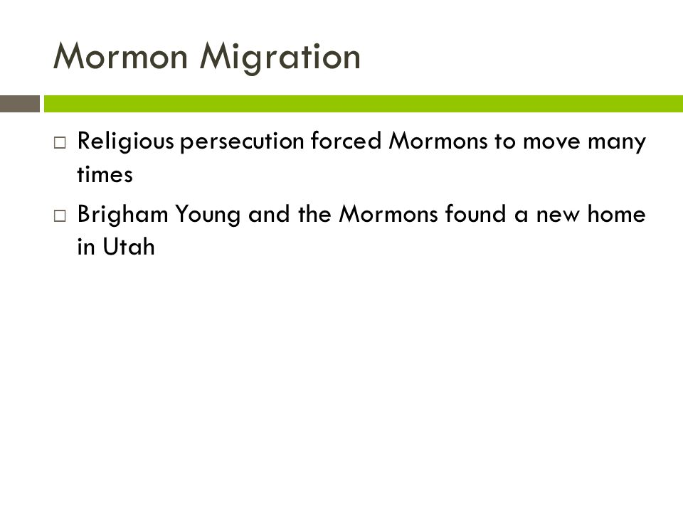 Mormon Migration Religious persecution forced Mormons to move many times.