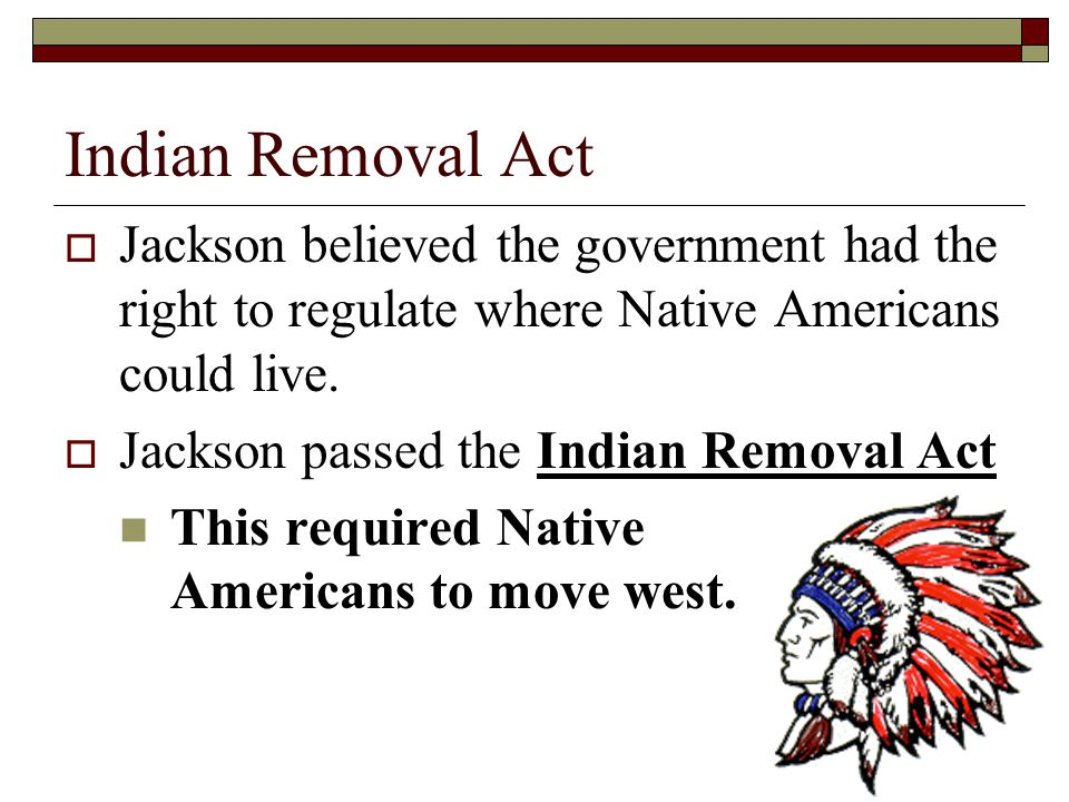 Indian Removal Act Jackson believed the government had the right to regulate where Native Americans could live.