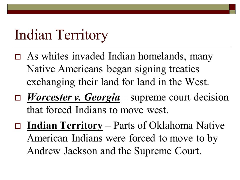 Indian Territory As whites invaded Indian homelands, many Native Americans began signing treaties exchanging their land for land in the West.