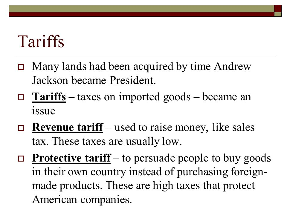 Tariffs Many lands had been acquired by time Andrew Jackson became President. Tariffs – taxes on imported goods – became an issue.