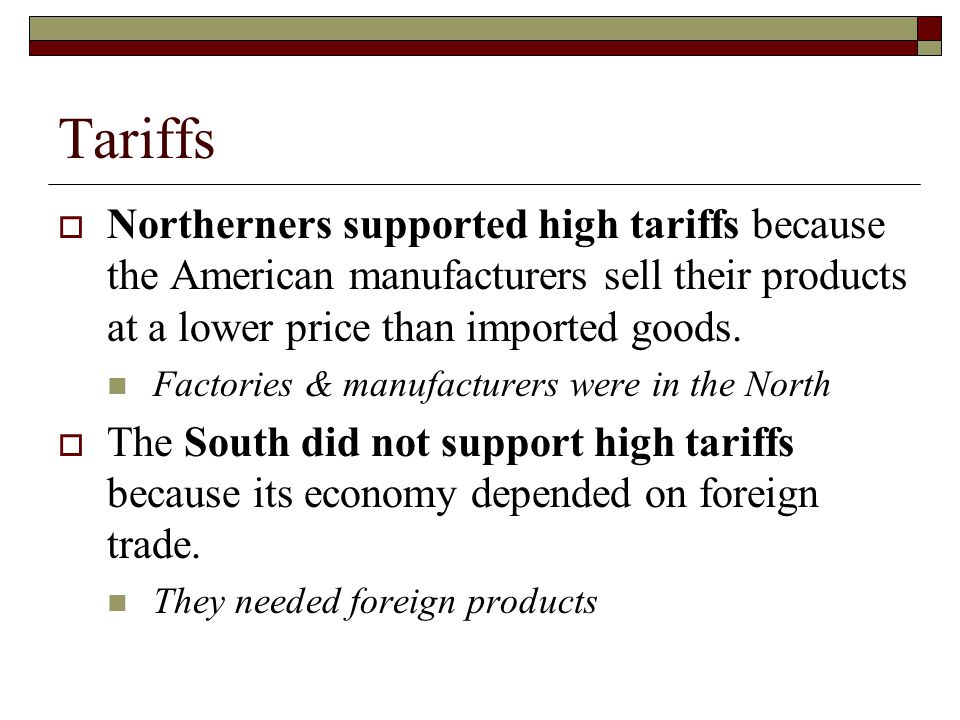 Tariffs Northerners supported high tariffs because the American manufacturers sell their products at a lower price than imported goods.