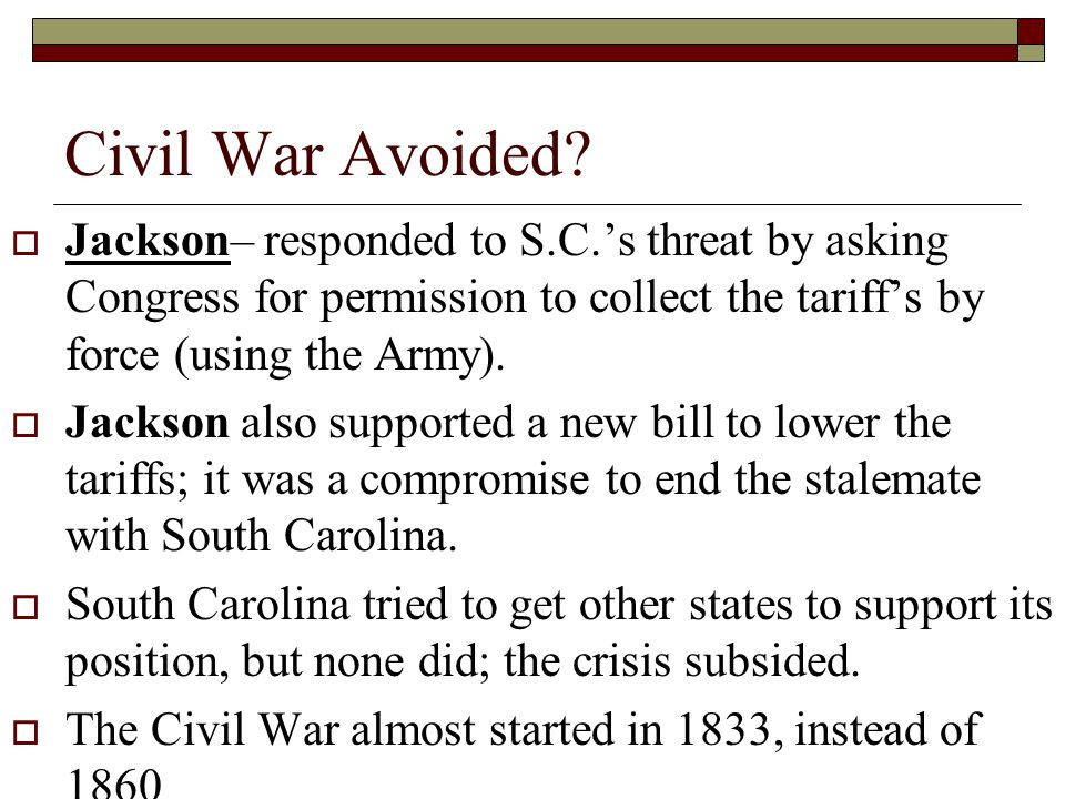 Civil War Avoided Jackson– responded to S.C.'s threat by asking Congress for permission to collect the tariff's by force (using the Army).