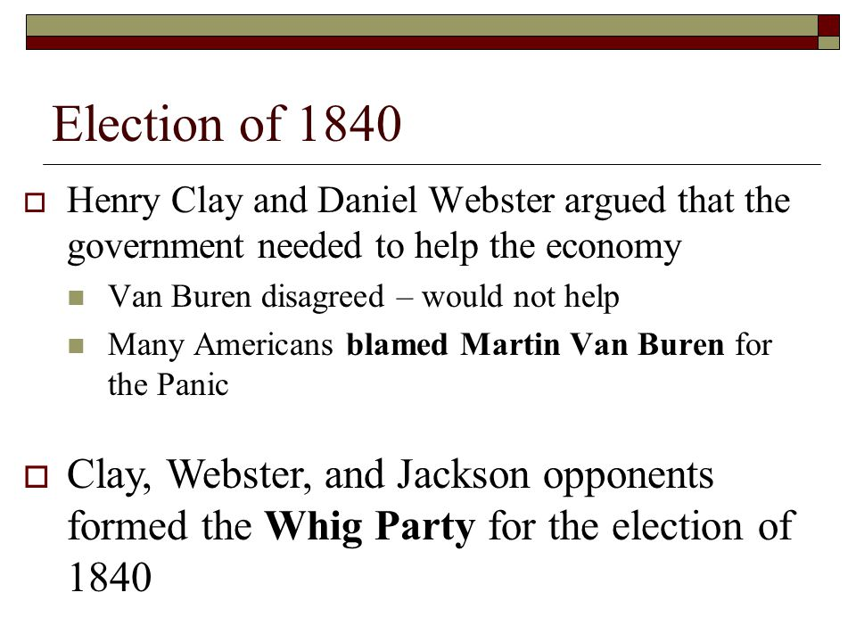 Election of 1840 Henry Clay and Daniel Webster argued that the government needed to help the economy.