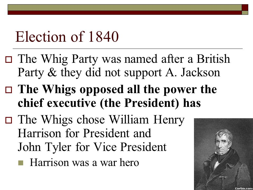 Election of 1840 The Whig Party was named after a British Party & they did not support A. Jackson.
