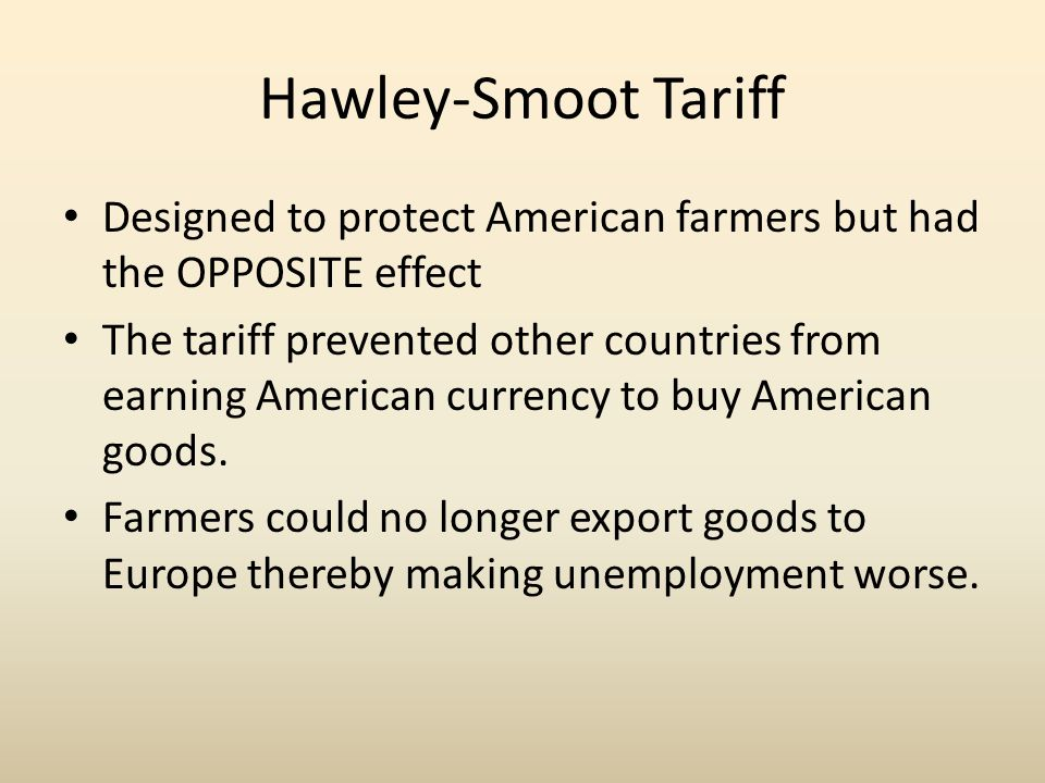 Hawley-Smoot Tariff Designed to protect American farmers but had the OPPOSITE effect.