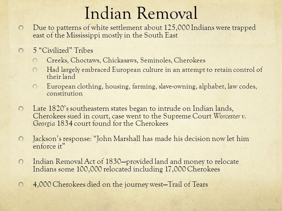 Indian Removal Due to patterns of white settlement about 125,000 Indians were trapped east of the Mississippi mostly in the South East.