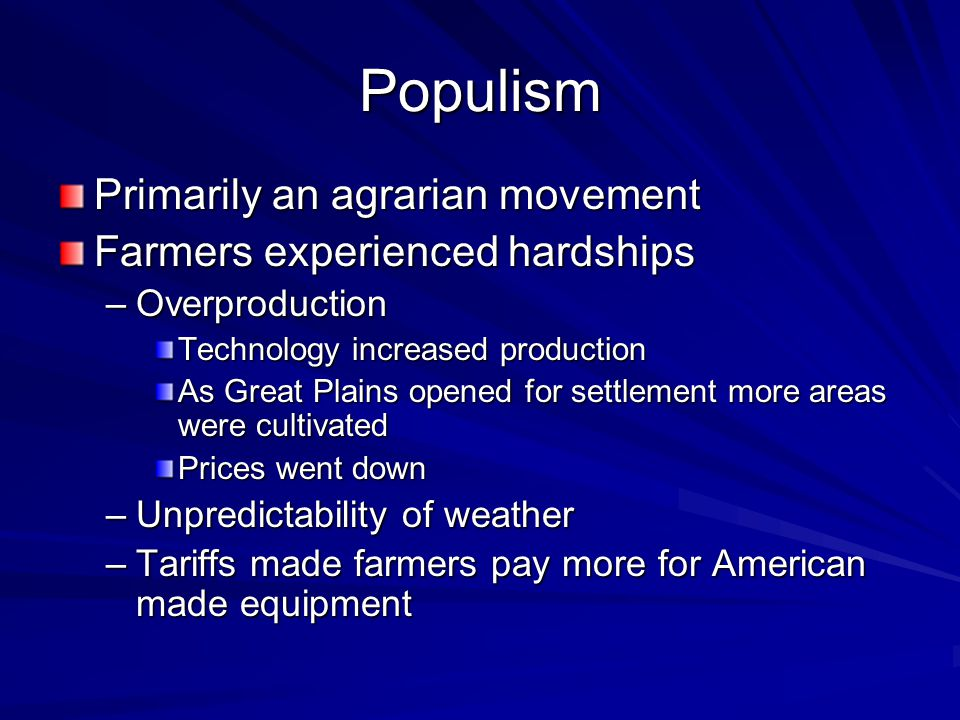 Populism Primarily an agrarian movement Farmers experienced hardships