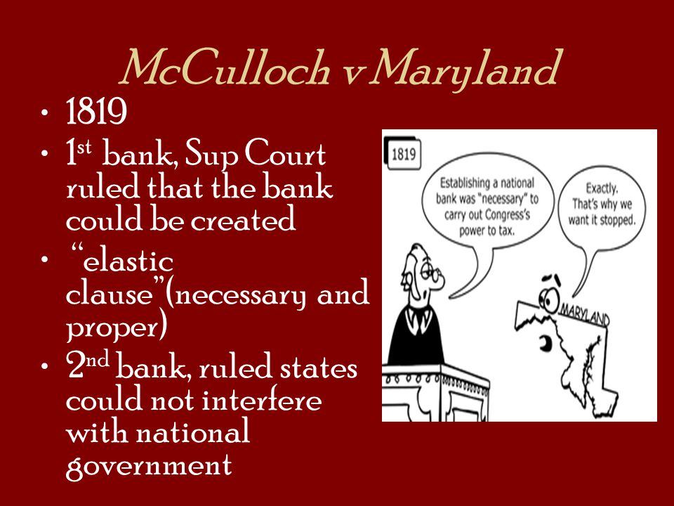 McCulloch v Maryland 1819. 1st bank, Sup Court ruled that the bank could be created. elastic clause (necessary and proper)