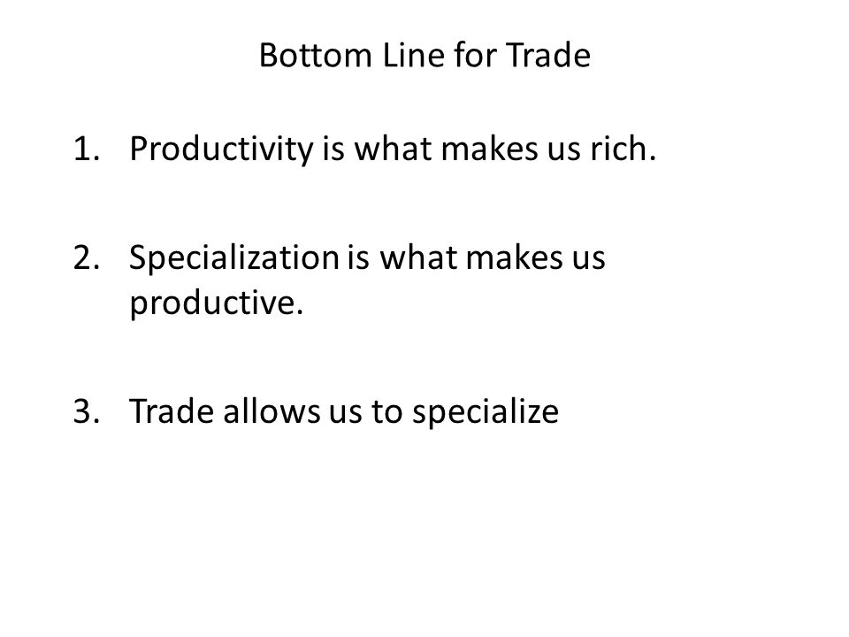Bottom Line for Trade Productivity is what makes us rich. Specialization is what makes us productive.