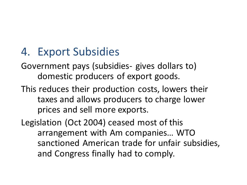 Export Subsidies Government pays (subsidies- gives dollars to) domestic producers of export goods.