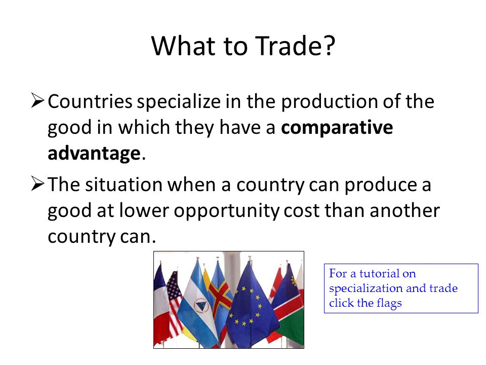 What to Trade Countries specialize in the production of the good in which they have a comparative advantage.