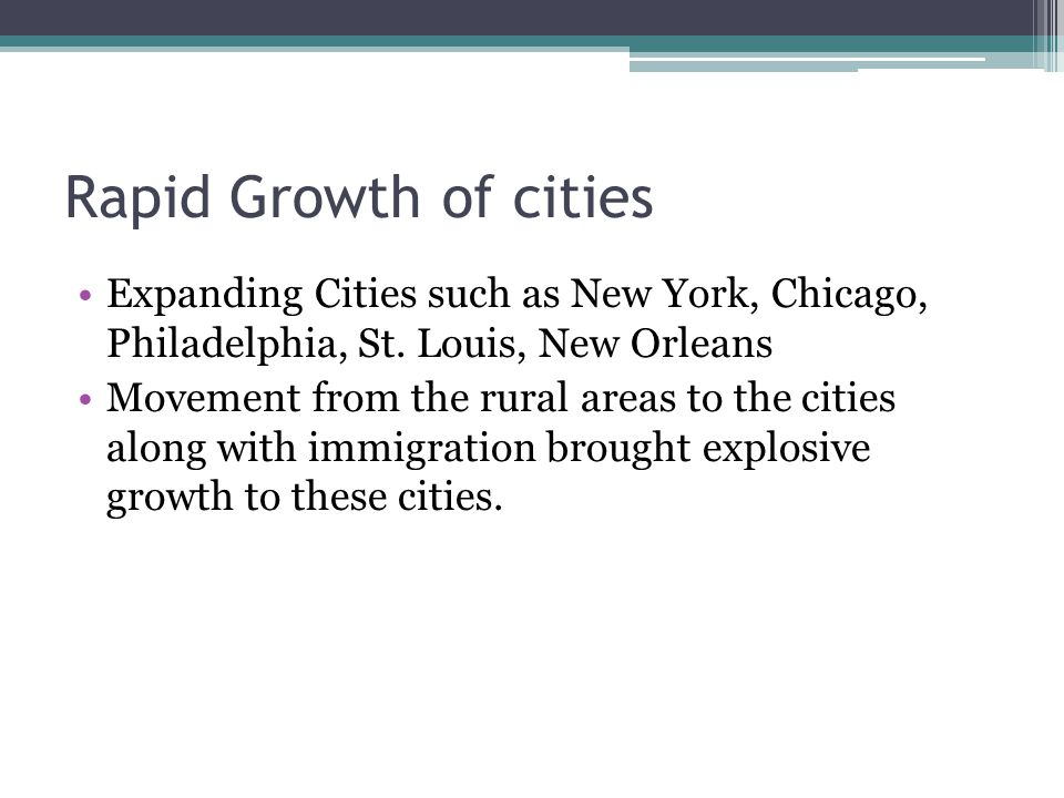 Rapid Growth of cities Expanding Cities such as New York, Chicago, Philadelphia, St. Louis, New Orleans.