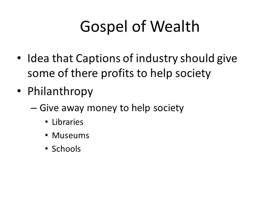 Gospel of Wealth Idea that Captions of industry should give some of there profits to help society. Philanthropy.