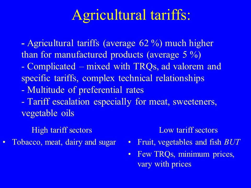 Agricultural tariffs: - Agricultural tariffs (average 62 %) much higher than for manufactured products (average 5 %) - Complicated – mixed with TRQs, ad valorem and specific tariffs, complex technical relationships - Multitude of preferential rates - Tariff escalation especially for meat, sweeteners, vegetable oils