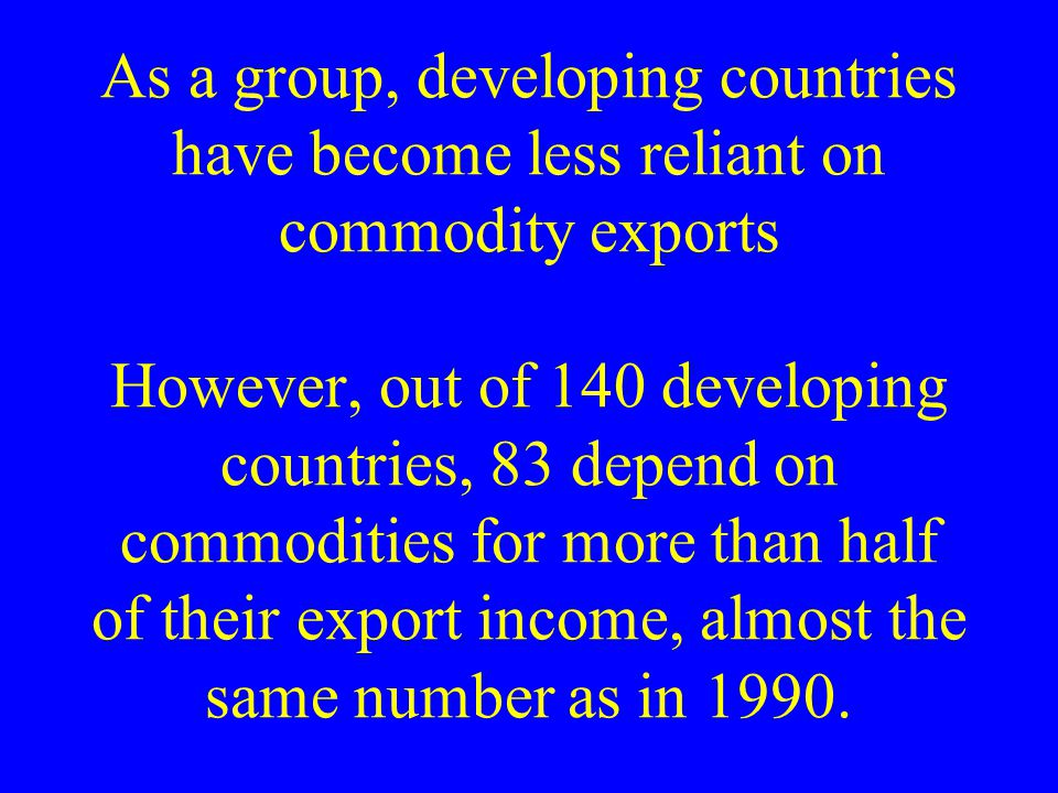 As a group, developing countries have become less reliant on commodity exports However, out of 140 developing countries, 83 depend on commodities for more than half of their export income, almost the same number as in 1990.
