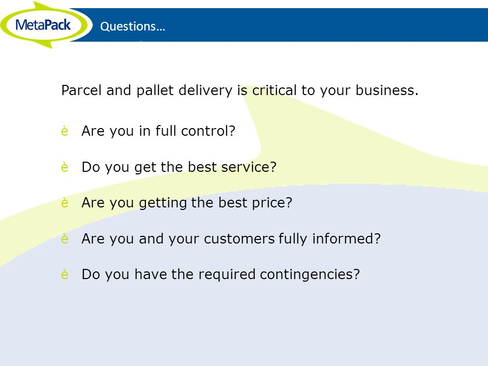 Questions… Parcel and pallet delivery is critical to your business. Are you in full control Do you get the best service
