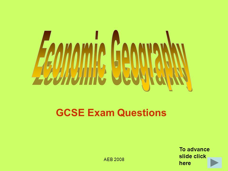 Economic Geography GCSE Exam Questions To advance slide click here