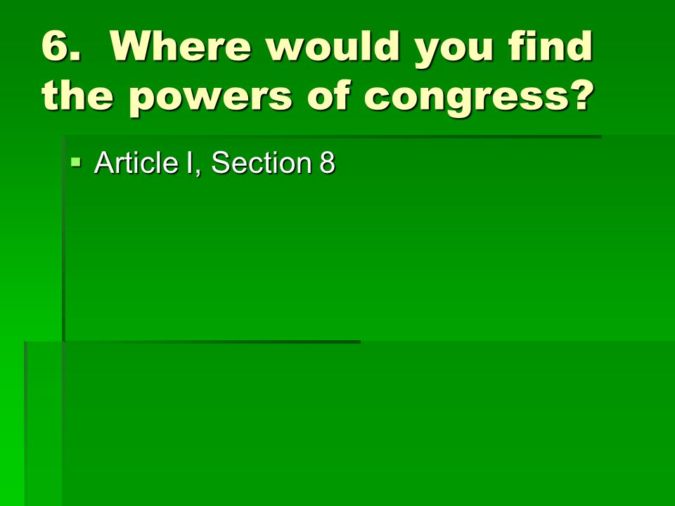6. Where would you find the powers of congress