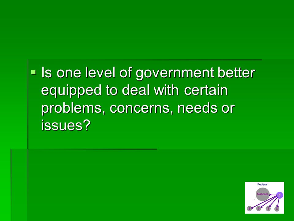Is one level of government better equipped to deal with certain problems, concerns, needs or issues