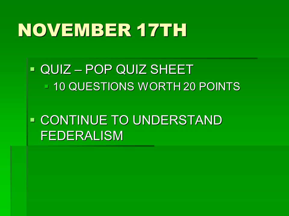 NOVEMBER 17TH QUIZ – POP QUIZ SHEET CONTINUE TO UNDERSTAND FEDERALISM