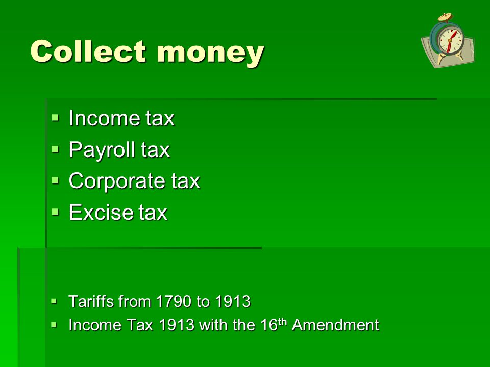 Collect money Income tax Payroll tax Corporate tax Excise tax