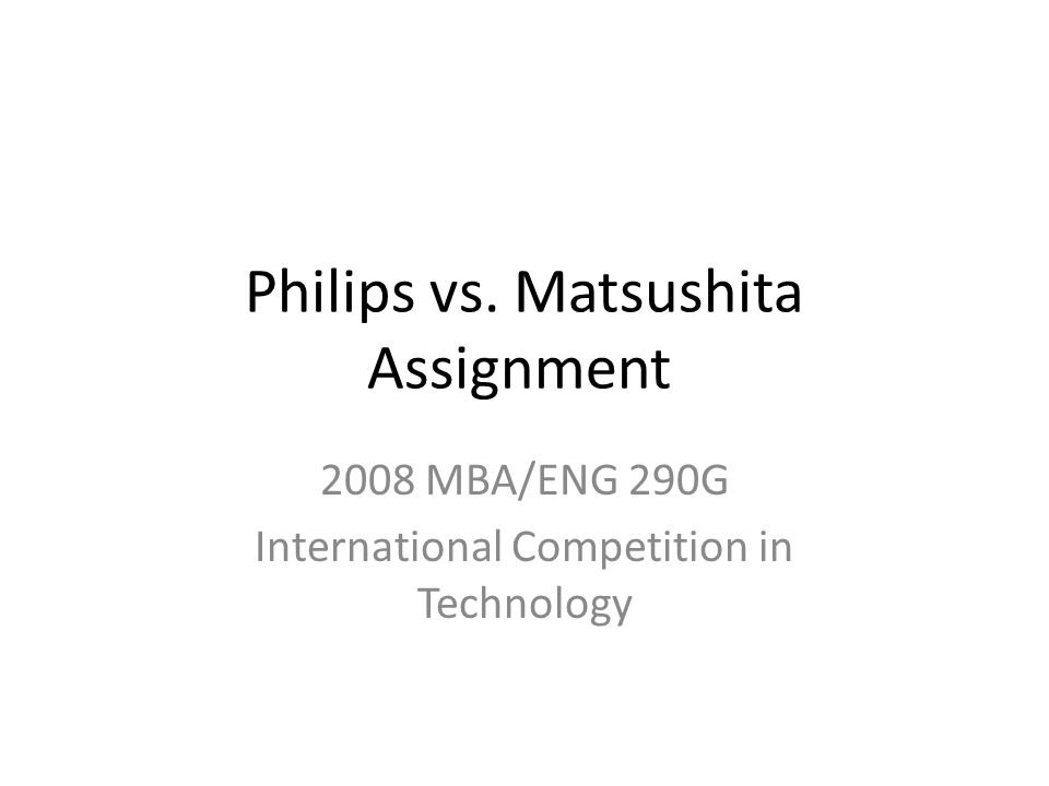 philips versus matsushita the competitive battle Philips versus matsushita case synopsis two major competitors in the global consumer electronics industry, philips of the netherlands and matsushita of japan, both have extensive histories that can be traced back more than a century.