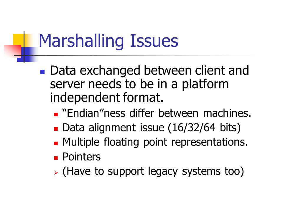 Marshalling Issues Data exchanged between client and server needs to be in a platform independent format.