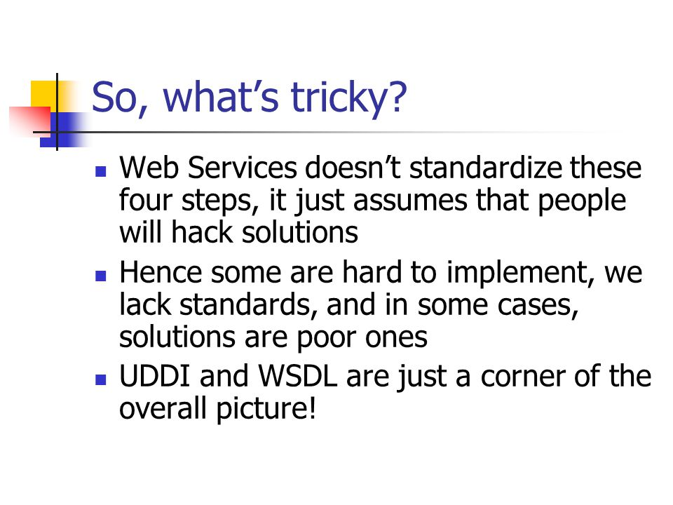 So, what's tricky Web Services doesn't standardize these four steps, it just assumes that people will hack solutions.