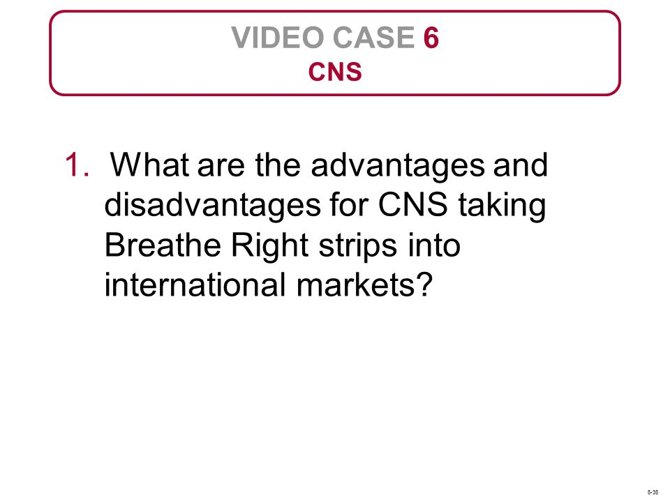 VIDEO CASE 6 CNS. 1. What are the advantages and disadvantages for CNS taking Breathe Right strips into international markets