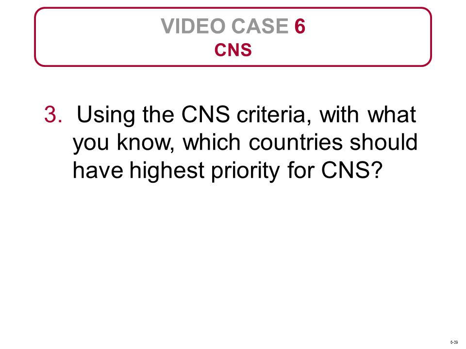 VIDEO CASE 6 CNS. 3. Using the CNS criteria, with what you know, which countries should have highest priority for CNS
