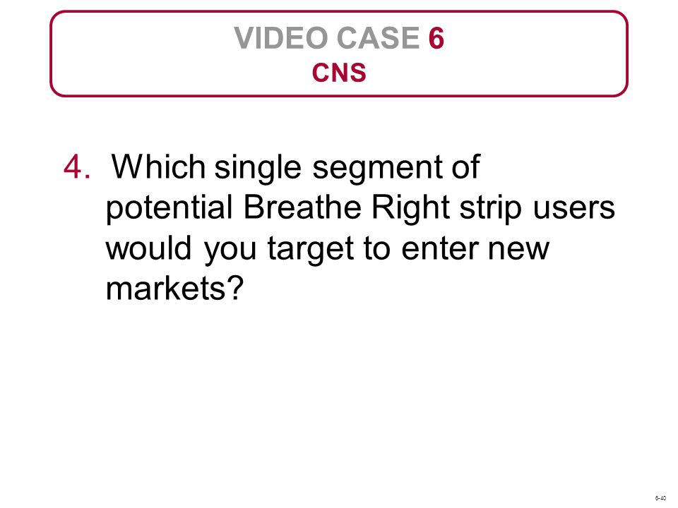 VIDEO CASE 6 CNS. 4. Which single segment of potential Breathe Right strip users would you target to enter new markets