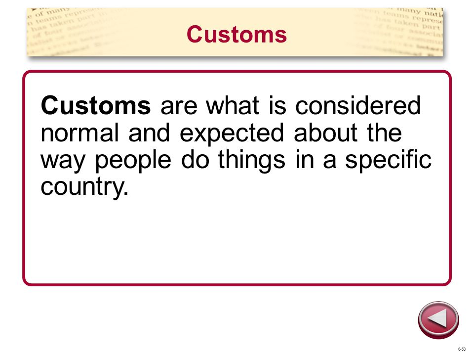 Customs Customs are what is considered normal and expected about the way people do things in a specific country.
