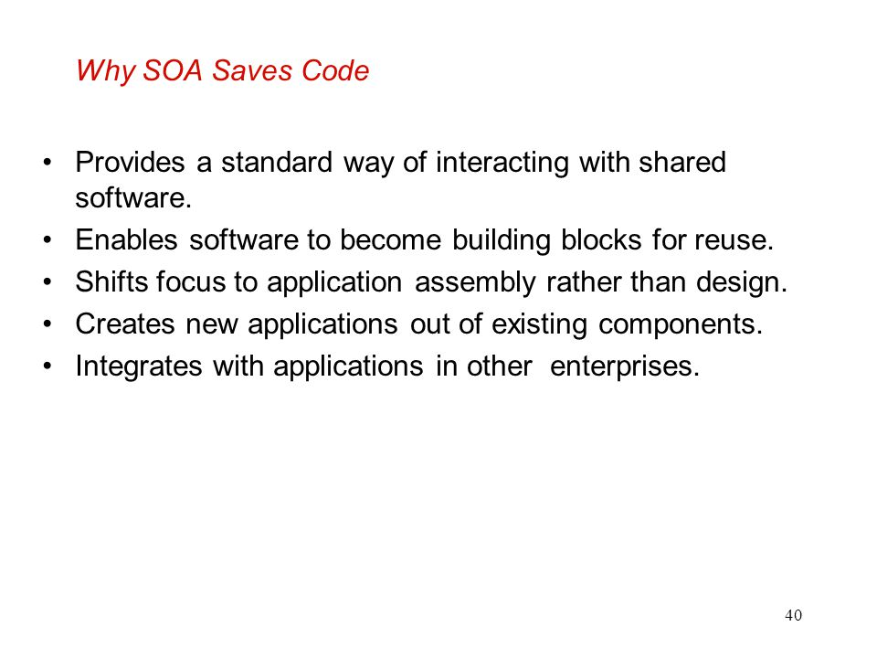 Why SOA Saves Code Provides a standard way of interacting with shared software. Enables software to become building blocks for reuse.