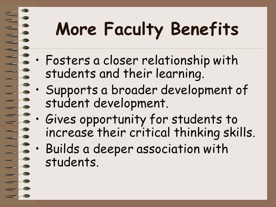 More Faculty Benefits Fosters a closer relationship with students and their learning. Supports a broader development of student development.